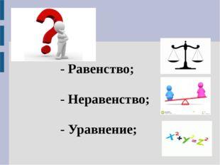 - Равенство; - Неравенство; - Уравнение;
