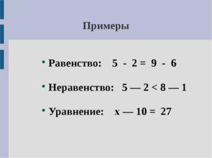 Примеры Равенство: 5 - 2 = 9 - 6 Неравенство: 5 — 2 < 8 — 1 Уравнение: х — 10