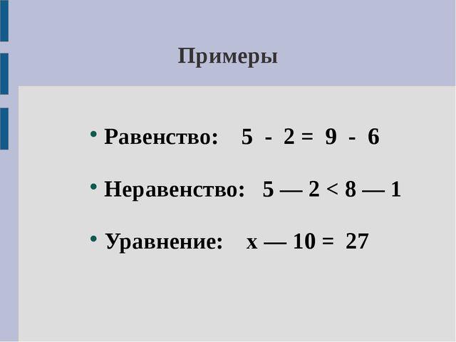 Примеры Равенство: 5 - 2 = 9 - 6 Неравенство: 5 — 2 < 8 — 1 Уравнение: х — 10...