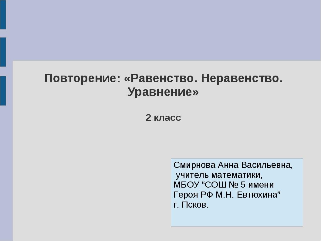 Повторение: «Равенство. Неравенство. Уравнение» 2 класс Смирнова Анна Василье...