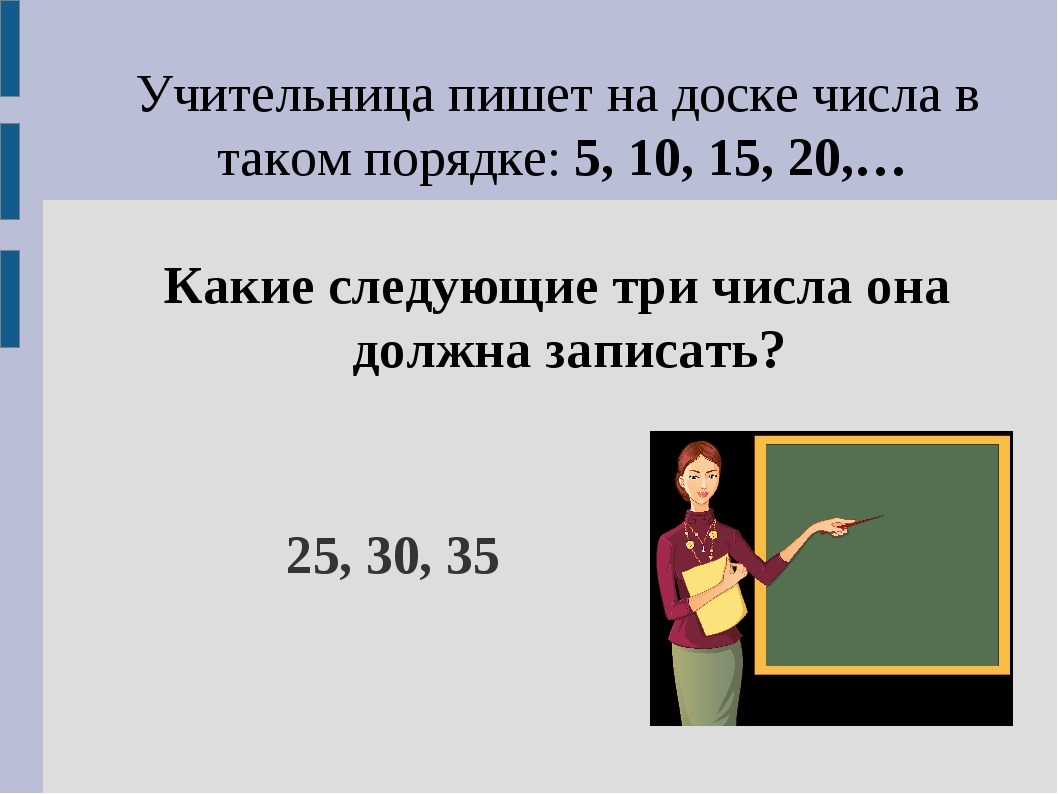 Учительница пишет на доске числа в таком порядке: 5, 10, 15, 20,… Какие следу...
