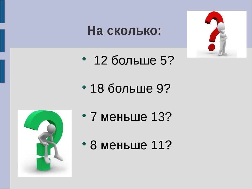 На сколько: 12 больше 5? 18 больше 9? 7 меньше 13? 8 меньше 11?