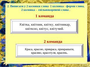 2. Виписати у 2 колонки слова 1 колонка - форми слова, 2 колонка - спільноко