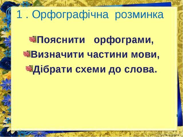 1 . Орфографічна розминка Пояснити орфограми, Визначити частини мови, Дібрати...