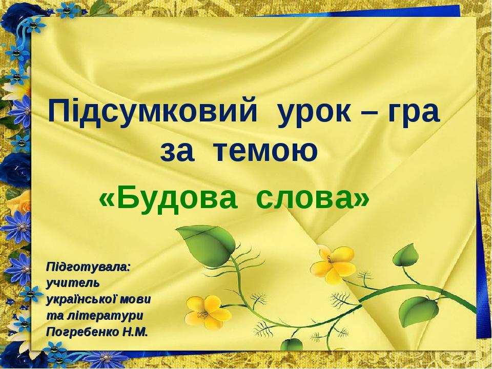 Підсумковий урок – гра за темою «Будова слова» Підготувала: учитель українськ...