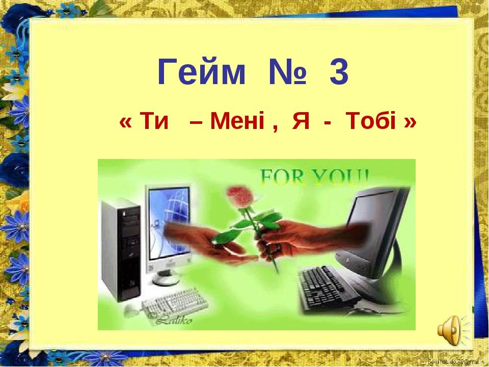 Гейм № 3 « Ти – Мені , Я - Тобі »