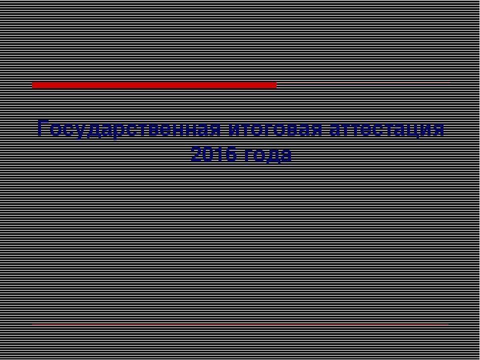 Государственная итоговая аттестация 2016 года