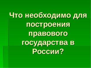 Что необходимо для построения правового государства в России?