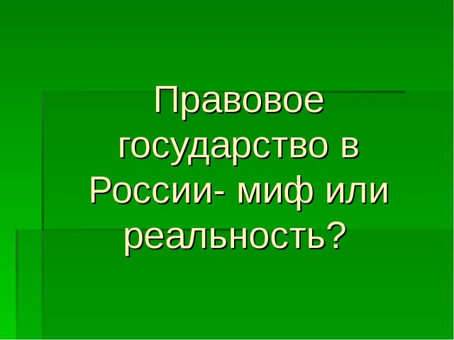 Правовое государство в России- миф или реальность?