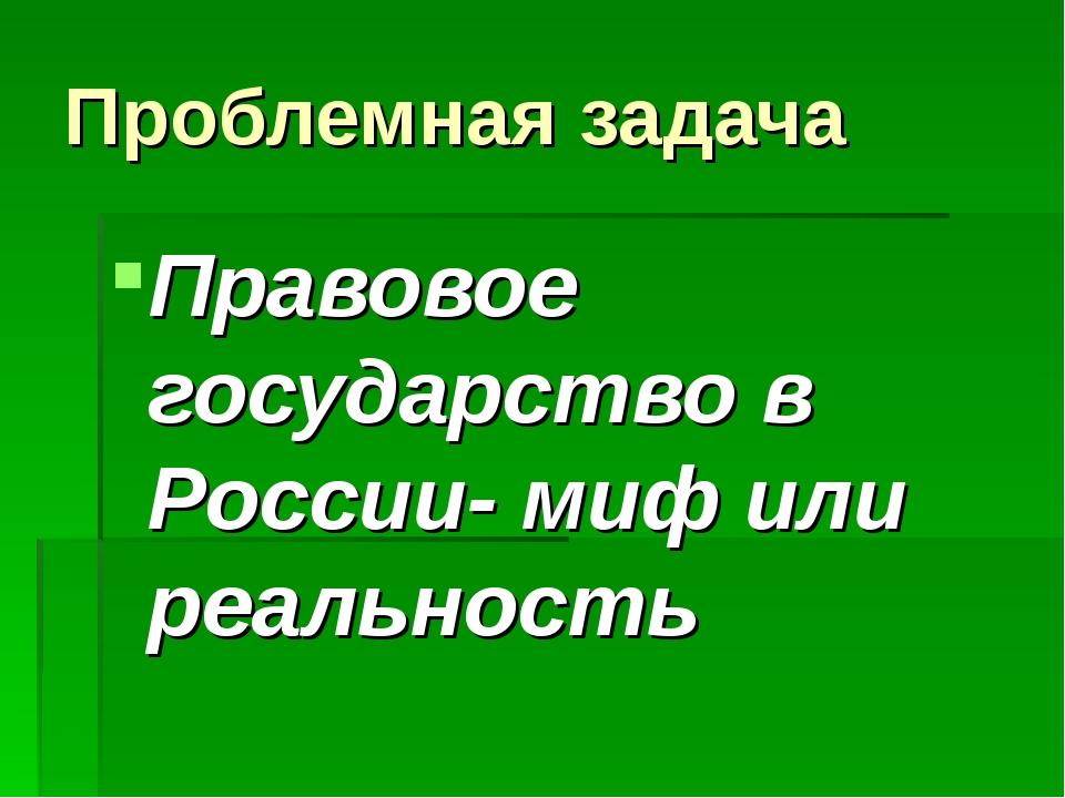 Проблемная задача Правовое государство в России- миф или реальность