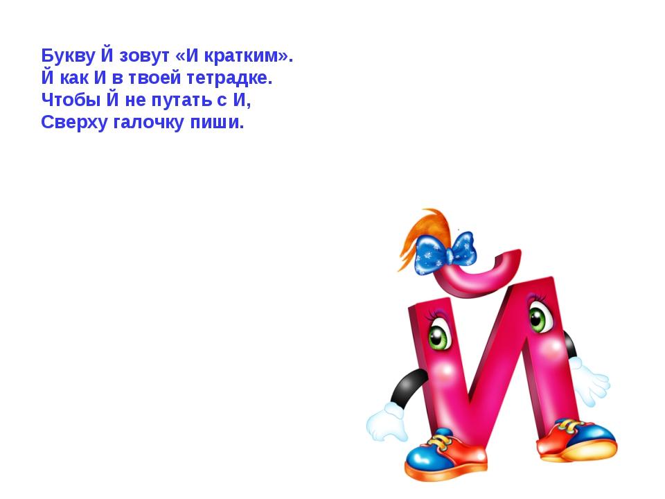 Букву Й зовут «И кратким». Й как И в твоей тетрадке. Чтобы Й не путать с И, С...