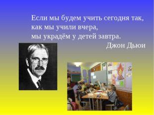Если мы будем учить сегодня так, как мы учили вчера, мы украдём у детей завтр