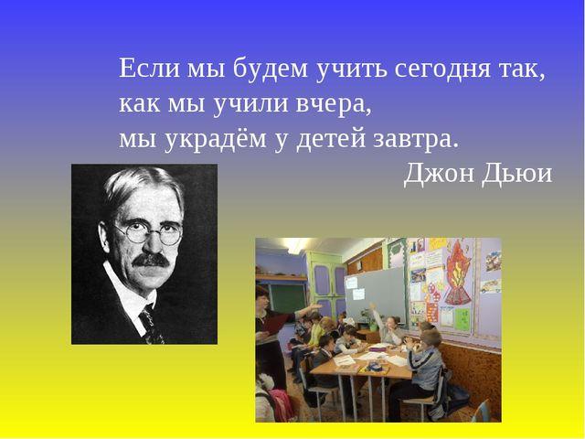 Если мы будем учить сегодня так, как мы учили вчера, мы украдём у детей завтр...