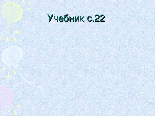 Учебник с.22