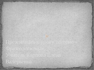Презентация к уроку по теме « Фразеологизмы». Учитель Карпова Елена Валерьевна.