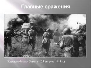 Главные сражения Курская битва ( 5 июля – 23 августа 1943 г.)