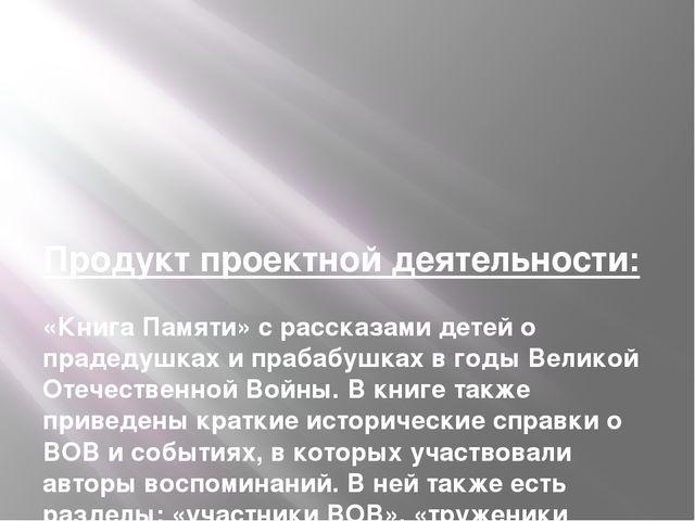Продукт проектной деятельности: «Книга Памяти» с рассказами детей о прадедушк...