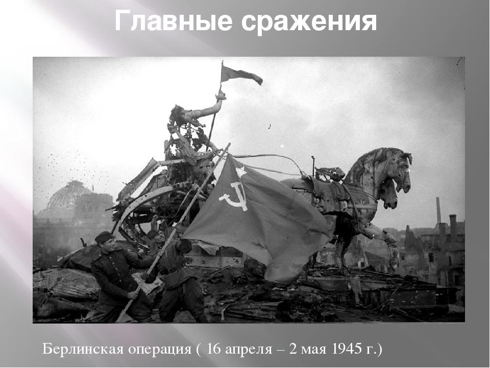 Главные сражения Берлинская операция ( 16 апреля – 2 мая 1945 г.)