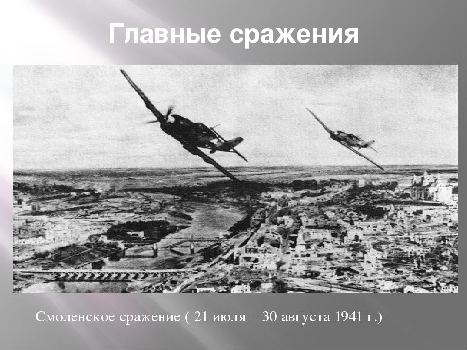 Главные сражения Смоленское сражение ( 21 июля – 30 августа 1941 г.)