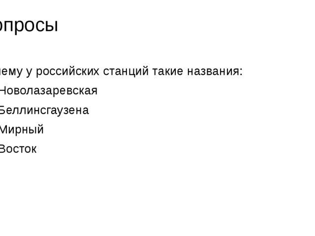 Вопросы Почему у российских станций такие названия: 1 Новолазаревская 2 Белли...