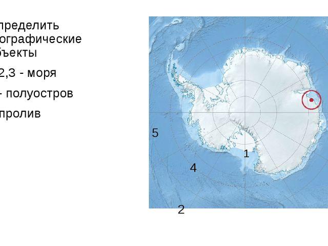5 1 4 2 3 Определить географические объекты 1,2,3 - моря 4 - полуостров 5-пр...