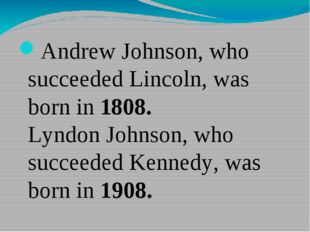 Andrew Johnson, who succeeded Lincoln, was born in 1808. Lyndon Johnson, who