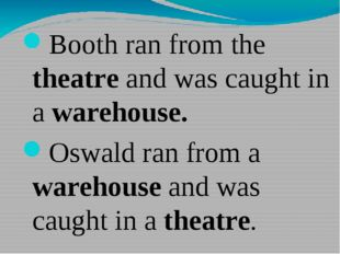 Booth ran from the theatre and was caught in a warehouse. Oswald ran from a