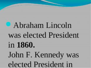 Abraham Lincoln was elected President in 1860. John F. Kennedy was elected P