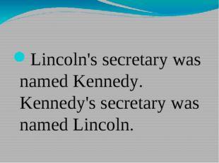 Lincoln's secretary was named Kennedy. Kennedy's secretary was named Lincoln.