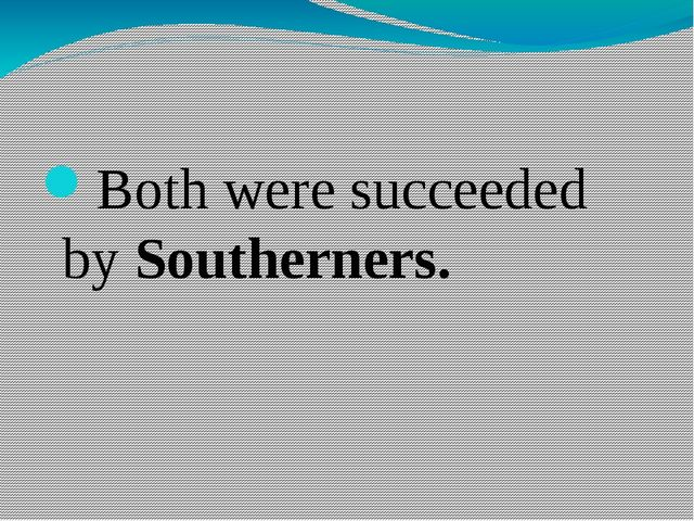 Both were succeeded by Southerners.