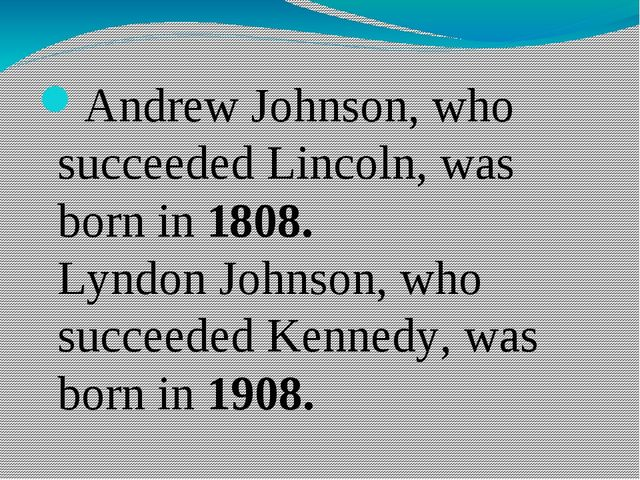 Andrew Johnson, who succeeded Lincoln, was born in 1808. Lyndon Johnson, who...