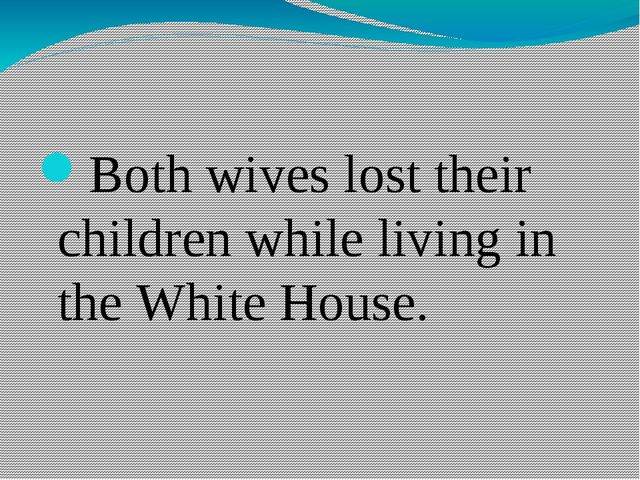 Both wives lost their children while living in the White House.