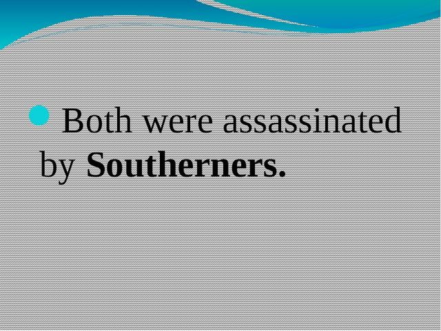 Both were assassinated by Southerners.