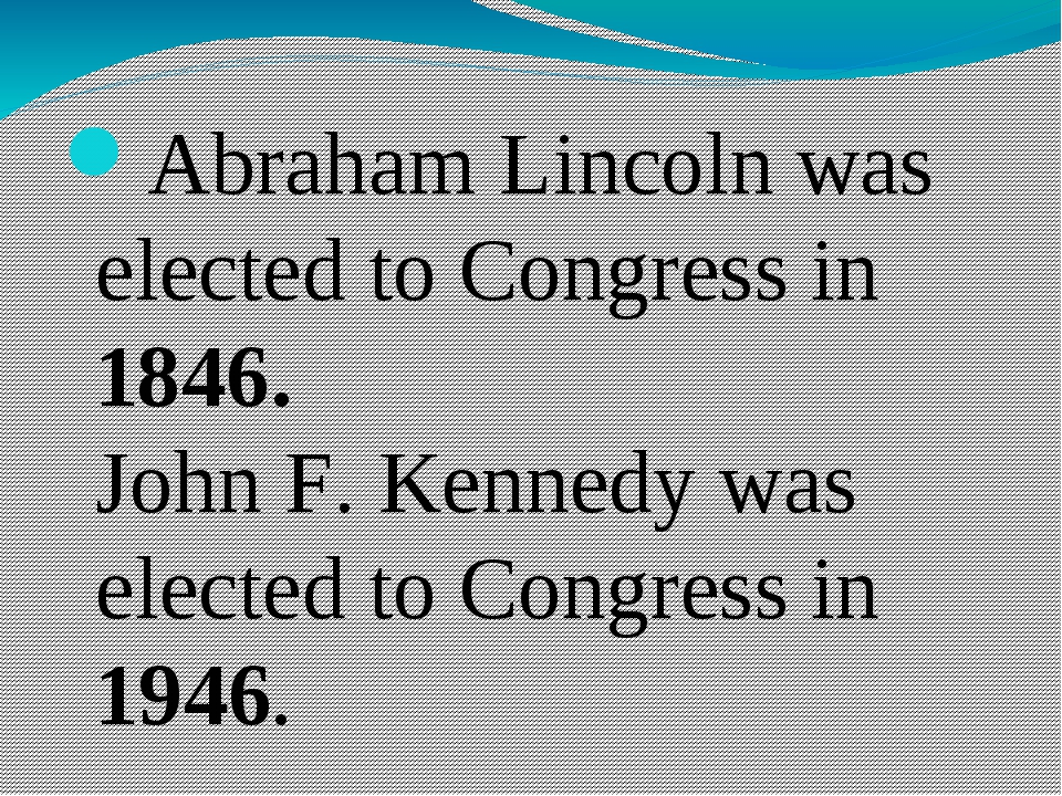 Abraham Lincoln was elected to Congress in 1846. John F. Kennedy was elected...