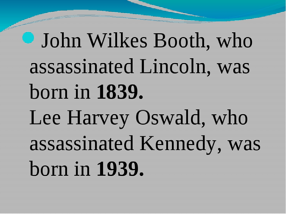 John Wilkes Booth, who assassinated Lincoln, was born in 1839. Lee Harvey Os...