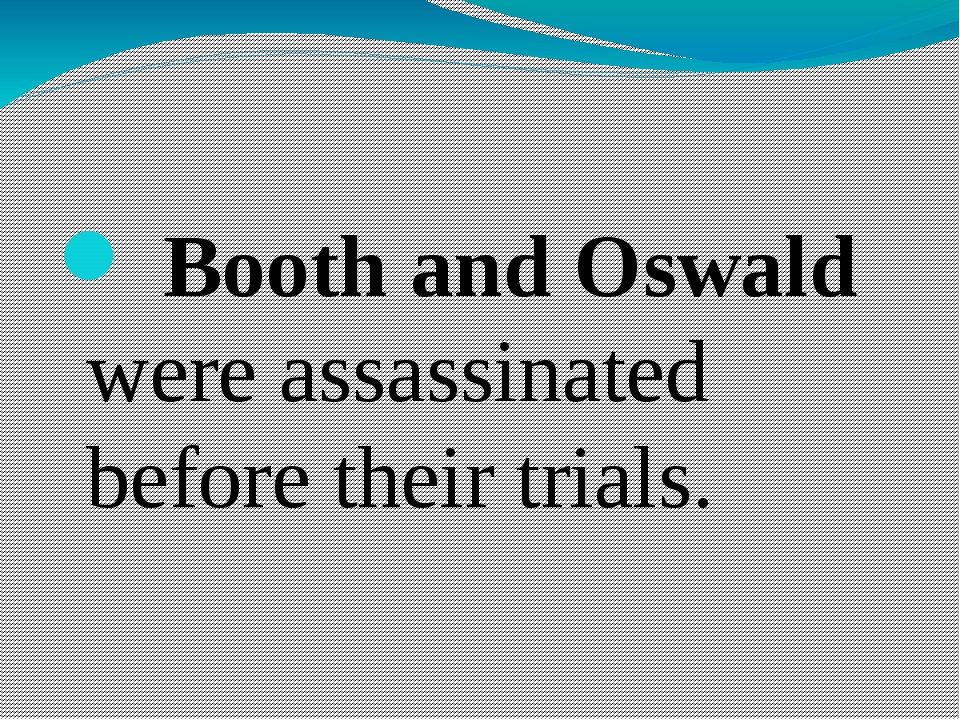 Booth and Oswald were assassinated before their trials.