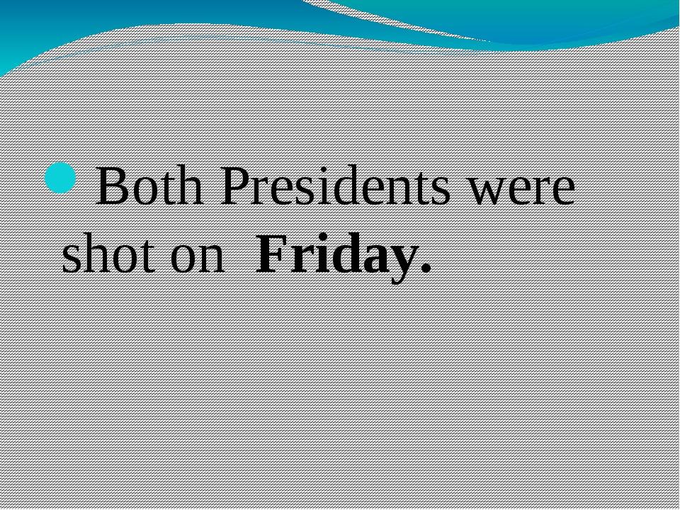 Both Presidents were shot on Friday.