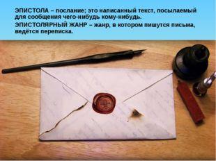 ЭПИСТОЛА – послание; это написанный текст, посылаемый для сообщения чего-нибу
