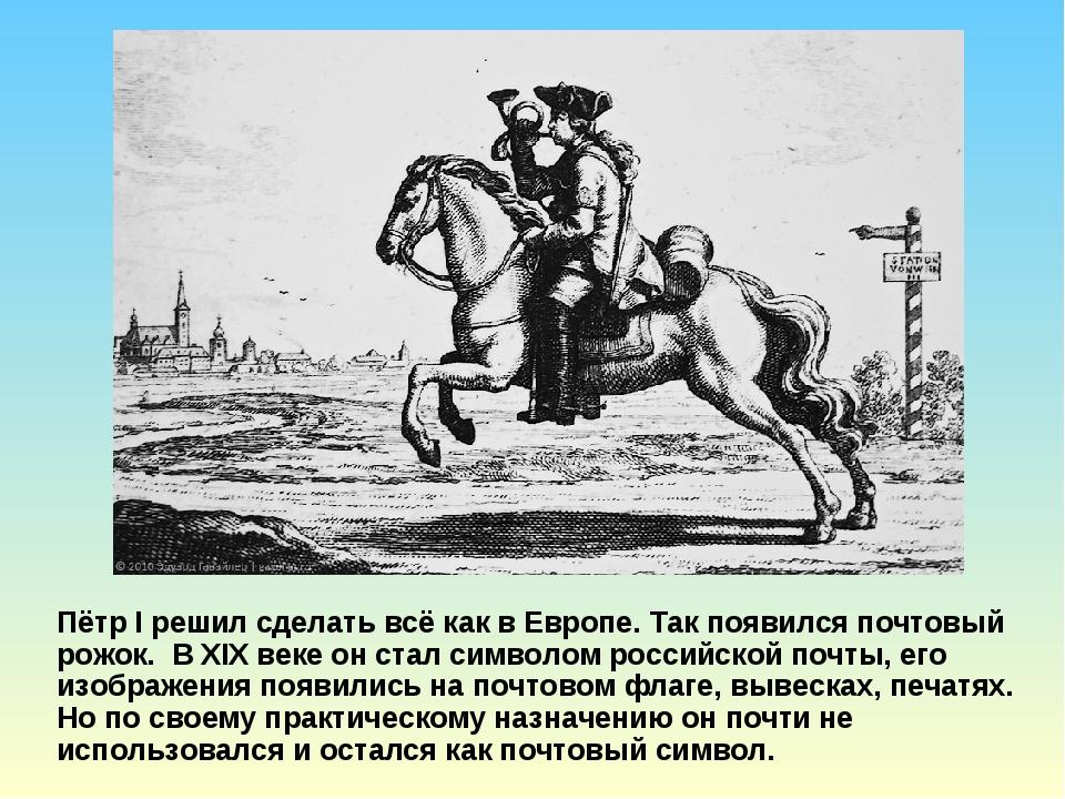 Пётр I решил сделать всё как в Европе. Так появился почтовый рожок. В XIX век...