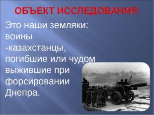 Это наши земляки: воины -казахстанцы, погибшие или чудом выжившие при форсиро