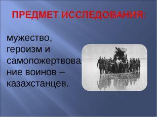 мужество, героизм и самопожертвование воинов –казахстанцев.