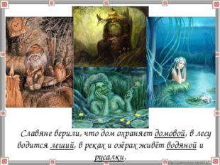 Славяне верили, что дом охраняет домовой, в лесу водится леший, в реках и о