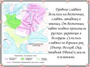 Древние славяне делились на восточных славян, западных и южных. От восточных