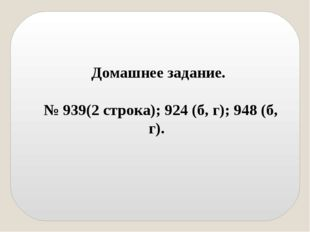 Домашнее задание. № 939(2 строка); 924 (б, г); 948 (б, г).