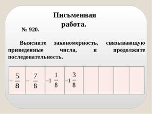 № 920. Письменная работа. Выясните закономерность, связывающую приведенные ч