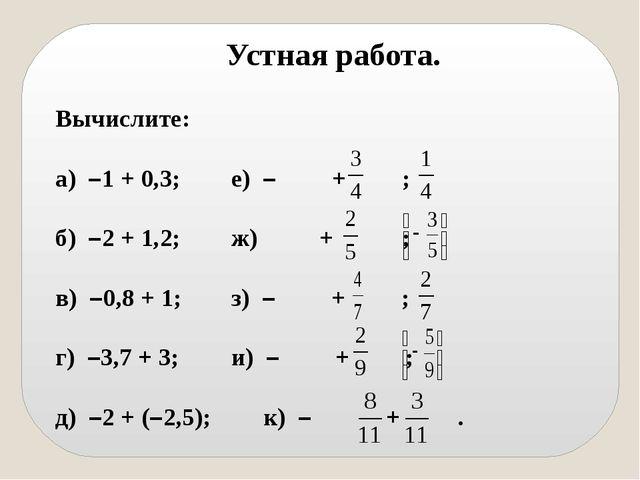 Устная работа. Вычислите: а) –1 + 0,3;е) – + ; б) –2 + 1,2;ж) + ; в) –0,8...