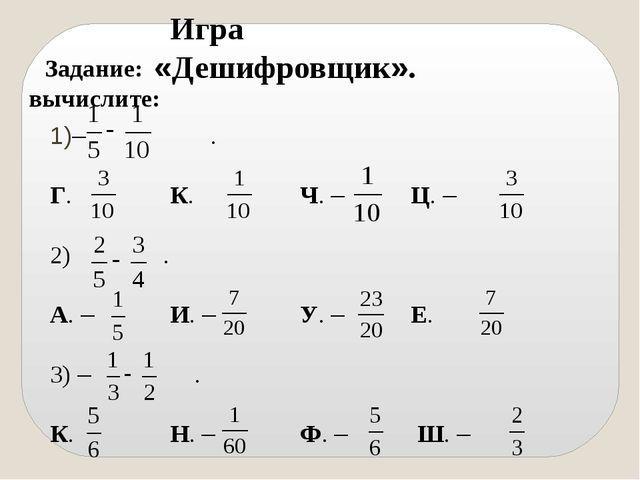 Игра «Дешифровщик». Задание: вычислите: – . Г. К. Ч. – Ц. – 2) . А. – И....