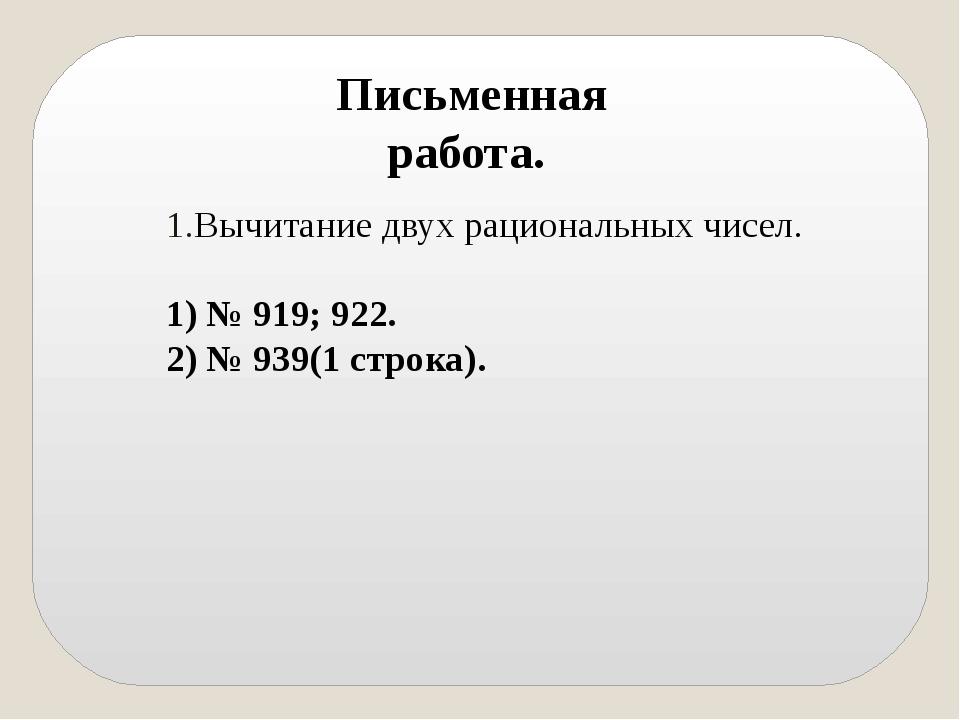Вычитание двух рациональных чисел. 1) № 919; 922. 2) № 939(1 строка). Письмен...
