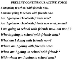 PRESENT CONTINUOUS ACTIVE VOICE I am going to school with friends now. I am n