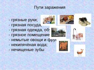 Пути заражения - грязные руки; - грязная посуда; - грязная одежда, обувь; - г